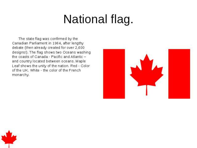 National flag. The state flag was confirmed by the Canadian Parliament in 1964, after lengthy debate (then already created for over 2,600 designs!). The flag shows two Oceans washing the coasts of Canada - Pacific and Atlantic – and country located …