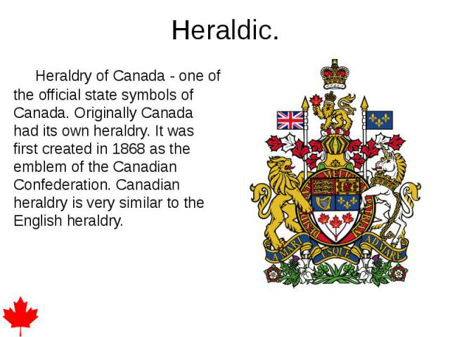 Heraldic. Heraldry of Canada - one of the official state symbols of Canada. Originally Canada had its own heraldry. It was first created in 1868 as the emblem of the Canadian Confederation. Canadian heraldry is very similar to the English heraldry.