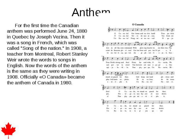 """Anthem. For the first time the Canadian anthem was performed June 24, 1880 in Quebec by Joseph Vezina. Then it was a song in French, which was called """"Song of the nation."""" In 1908, a teacher from Montreal, Robert Stanley Weir wrote the wor…"""