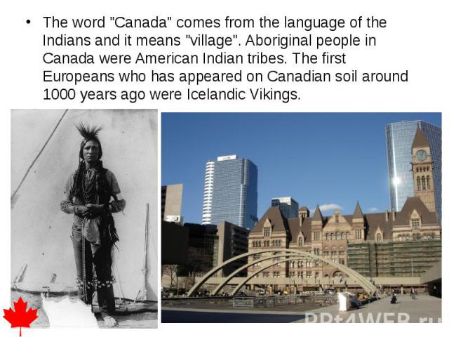"""The word """"Canada"""" comes from the language of the Indians and it means """"village"""". Aboriginal people in Canada were American Indian tribes. The first Europeans who has appeared on Canadian soil around 1000 years ago were Icelandic …"""