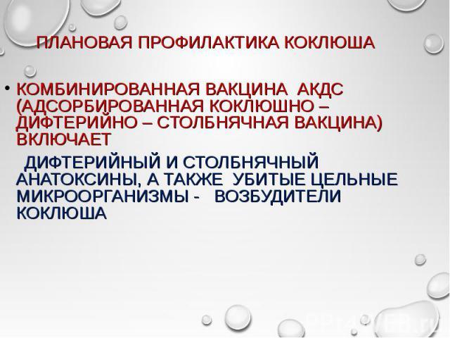КОМБИНИРОВАННАЯ ВАКЦИНА АКДС (АДСОРБИРОВАННАЯ КОКЛЮШНО –ДИФТЕРИЙНО – СТОЛБНЯЧНАЯ ВАКЦИНА) ВКЛЮЧАЕТ КОМБИНИРОВАННАЯ ВАКЦИНА АКДС (АДСОРБИРОВАННАЯ КОКЛЮШНО –ДИФТЕРИЙНО – СТОЛБНЯЧНАЯ ВАКЦИНА) ВКЛЮЧАЕТ ДИФТЕРИЙНЫЙ И СТОЛБНЯЧНЫЙ АНАТОКСИНЫ, А ТАКЖЕ УБИТЫ…