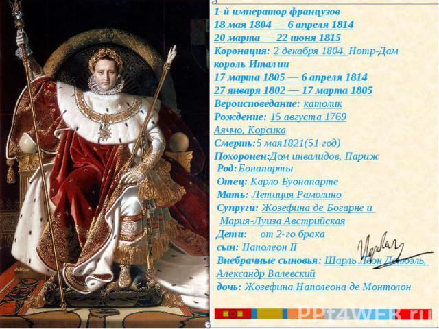 1-й император французов18 мая 1804 — 6 апреля 181420 марта—22 июня 1815Коронация: 2 декабря 1804, Нотр-Дам король Италии17 марта 1805—6 апреля 181427 января 1802—17 марта 1805Вероисповедание: католикРождение: 15 августа 1769Аяччо, КорсикаСмерт…