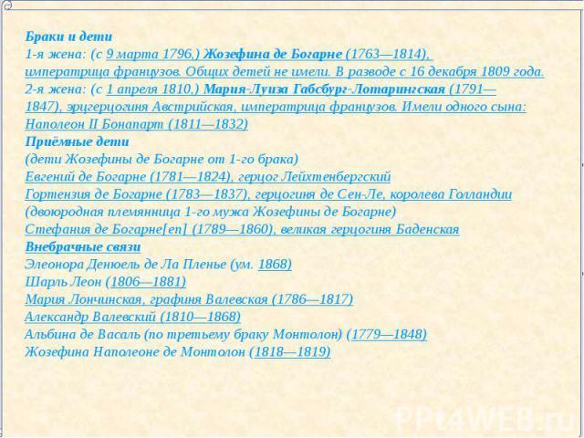 Браки и дети1-я жена: (с 9 марта 1796,) Жозефина де Богарне (1763—1814), императрица французов. Общих детей не имели. В разводе с 16 декабря 1809 года.2-я жена: (с 1 апреля 1810,) Мария-Луиза Габсбург-Лотарингская (1791—1847), эрцгерцогиня Австрийск…