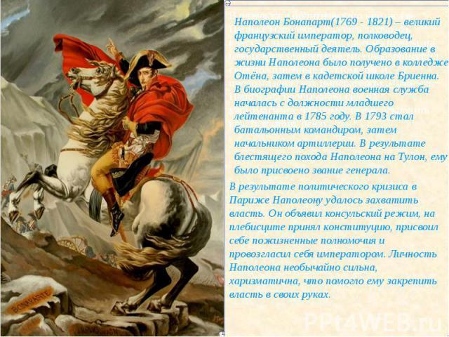 Наполеон Бонапарт(1769 - 1821) – великий французский император, полководец, государственный деятель. Образование в жизни Наполеона было получено в колледже Отёна, затем в кадетской школе Бриенна.В биографии Наполеона военная служба началась с должно…