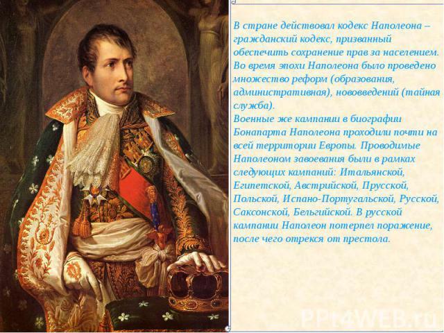 В стране действовал кодекс Наполеона – гражданский кодекс, призванный обеспечить сохранение прав за населением. Во время эпохи Наполеона было проведено множество реформ (образования, административная), нововведений (тайная служба).Военные же кампани…