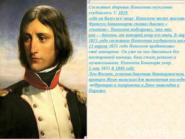 Состояние здоровья Наполеона неуклонно ухудшалось. С 1819 года он болел всё чаще. Наполеон часто жаловался на боль в правом боку, у него опухали ноги. Его лечащий врач Франсуа Антоммарчи ставил диагноз «гепатит». Наполеон подозревал, что это рак— б…