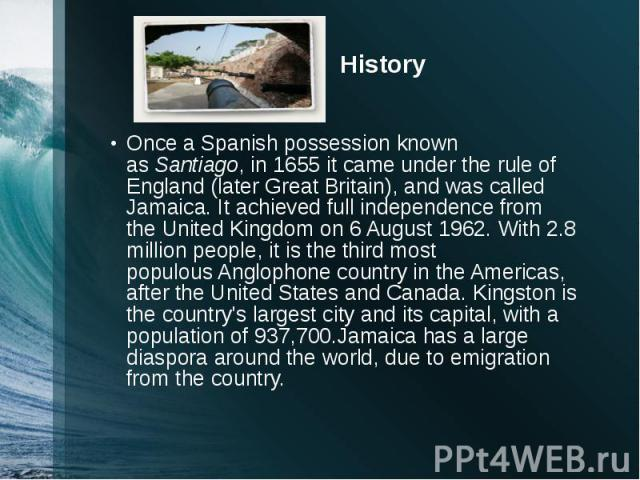History Once aSpanish possession known asSantiago, in 1655 it came under the rule of England (later Great Britain), and was called Jamaica. It achieved full independence from the United Kingdom on 6 August 1962.With 2.8 million peo…