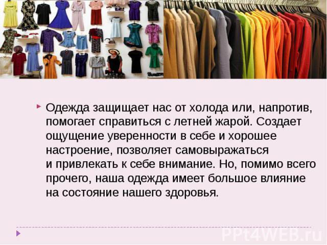 Одежда защищает нас отхолода или, напротив, помогает справиться слетней жарой. Создает ощущение уверенности всебе ихорошее настроение, позволяет самовыражаться ипривлекать к себе внимание. Но, помимо всего прочего, наша одежда имеет большое вли…
