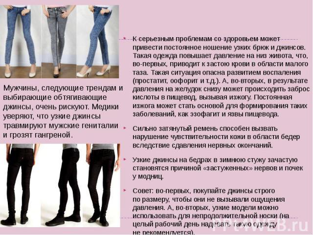 К серьезным проблемам создоровьем может привести постоянное ношение узких брюк иджинсов. Такая одежда повышает давление наниз живота, что, во-первых, приводит кзастою крови вобласти малого таза. Такая ситуация опасна развитием воспаления (прост…