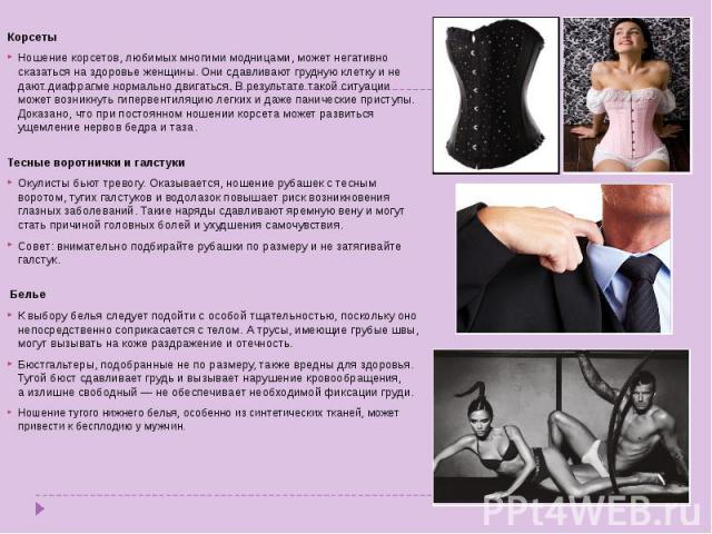 КорсетыНошение корсетов, любимых многими модницами, может негативно сказаться наздоровье женщины. Они сдавливают грудную клетку ине дают диафрагме нормально двигаться. В результате такой ситуации может возникнуть гипервентиляцию легких идаже пани…