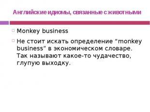 Английские идиомы, связанные с животными Monkey business Не стоит искать определ