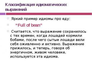 """Классификация идиоматических выражений Яркий пример идиомы про еду: """"Full of bea"""