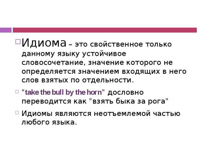 """Идиома – это свойственное только данному языку устойчивое словосочетание, значение которого не определяется значением входящих в него слов взятых по отдельности. """"take the bull by the horn"""" дословно переводится как """"взять быка за рога…"""