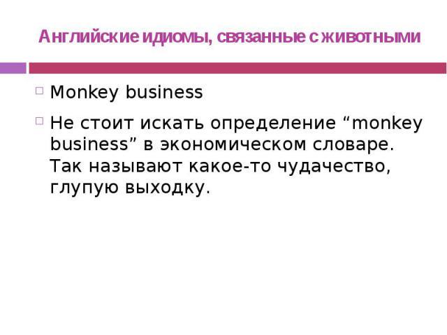 """Английские идиомы, связанные с животными Monkey business Не стоит искать определение """"monkey business"""" в экономическом словаре. Так называют какое-то чудачество, глупую выходку."""