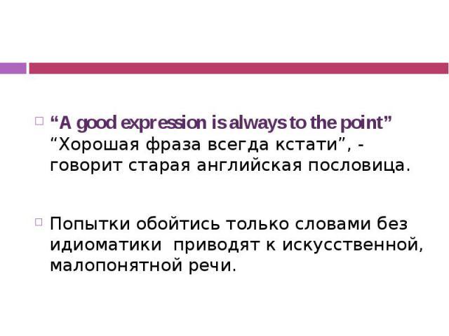 """""""A good expression is always to the point"""" """"Хорошая фраза всегда кстати"""", - говорит старая английская пословица. Попытки обойтись только словами без идиоматики приводят к искусственной, малопонятной речи."""
