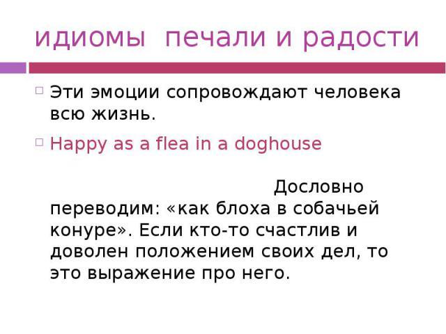 идиомы печали и радости Эти эмоции сопровождают человека всю жизнь. Happy as a flea in a doghouse Дословно переводим: «как блоха в собачьей конуре». Если кто-то счастлив и доволен положением своих дел, то это выражение про него.