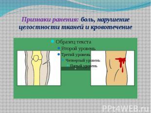 Признаки ранения: боль, нарушение целостности тканей и кровотечение