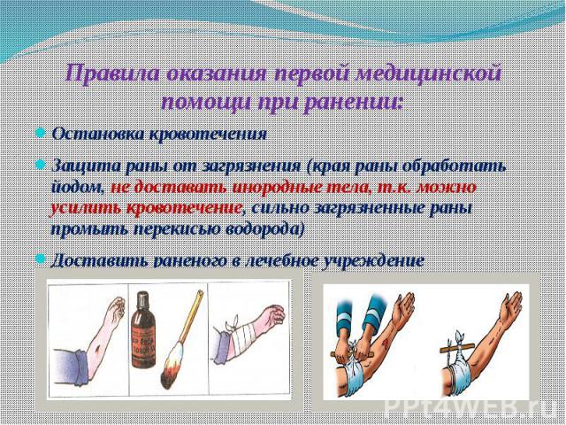 Правила оказания первой медицинской помощи при ранении: Остановка кровотечения Защита раны от загрязнения (края раны обработать йодом, не доставать инородные тела, т.к. можно усилить кровотечение, сильно загрязненные раны промыть перекисью водорода)…