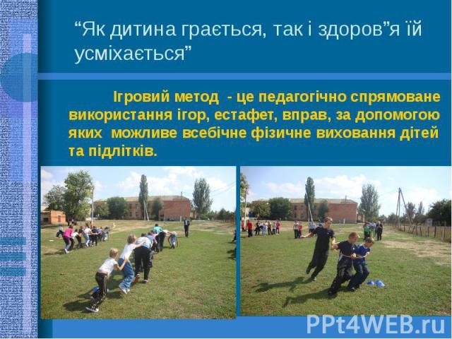 """""""Як дитина грається, так і здоров""""я їй усміхається"""" Ігровий метод - це педагогічно спрямоване використання ігор, естафет, вправ, за допомогою яких можливе всебічне фізичне виховання дітей та підлітків."""