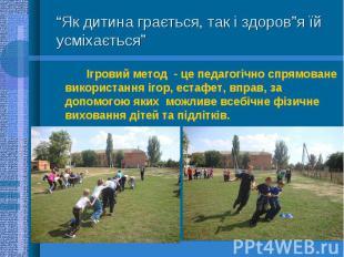 Ігровий метод - це педагогічно спрямоване використання ігор, естафет, вправ, за