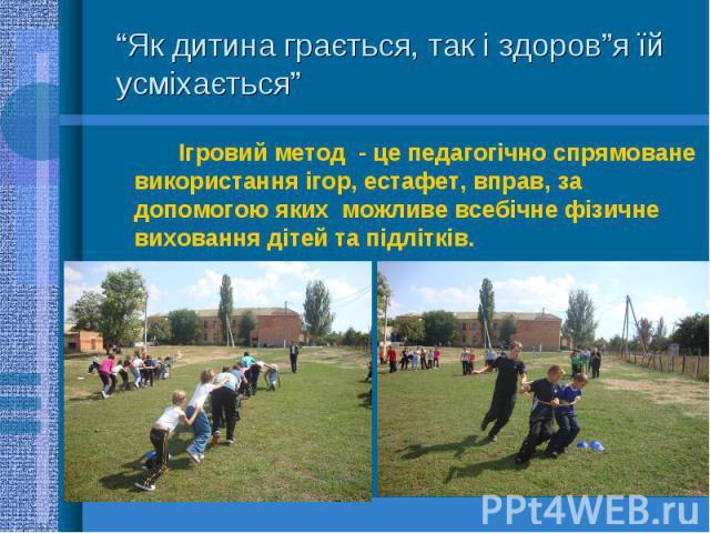 Ігровий метод - це педагогічно спрямоване використання ігор, естафет, вправ, за допомогою яких можливе всебічне фізичне виховання дітей та підлітків.