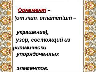 Орнамент – Орнамент – (от лат. ornamentum – украшение), узор, состоящий из ритми