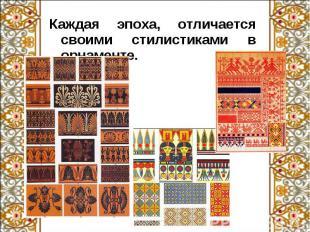 Каждая эпоха, отличается своими стилистиками в орнаменте. Каждая эпоха, отличает