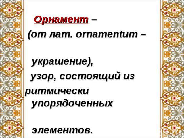 Орнамент – Орнамент – (от лат. ornamentum – украшение), узор, состоящий из ритмически упорядоченных элементов.