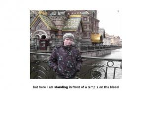 but here I am standing in front of a temple on the blood