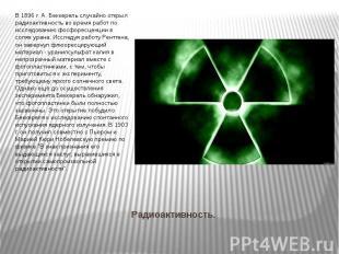Радиоактивность. В 1896 г. А. Беккерель случайно открыл радиоактивность во время