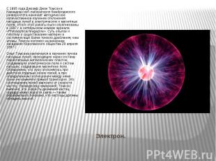 Электрон. С 1895 года Джозеф Джон Томсон в Кавендишской лаборатории Кембриджског