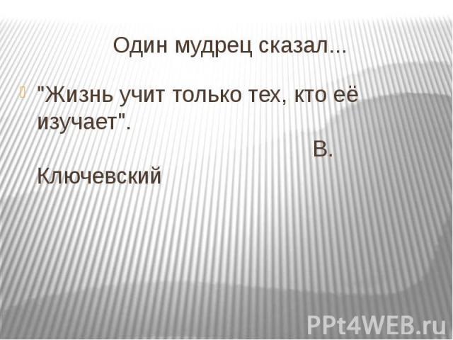 """Один мудрец сказал... """"Жизнь учит только тех, кто её изучает"""". В. Ключевский"""