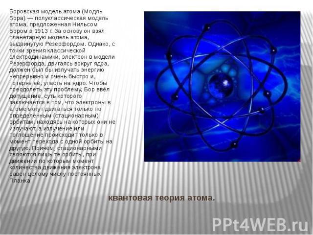 квантовая теория атома. Боровская модель атома (Модль Бора) — полуклассическая модель атома, предложенная Нильсом Бором в 1913 г. За основу он взял планетарную модель атома, выдвинутую Резерфордом. Однако, с точки зрения классической электродинамики…