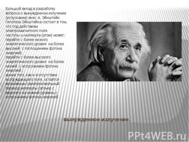 вынужденное излучение. Большой вклад в разработку вопроса о вынужденном излучении (испускании) внесА. Эйнштейн. Гипотеза Эйнштейна состоит в том, что под действием электромагнитного поля частотыωмолекула (атом) может: перейти с бол…