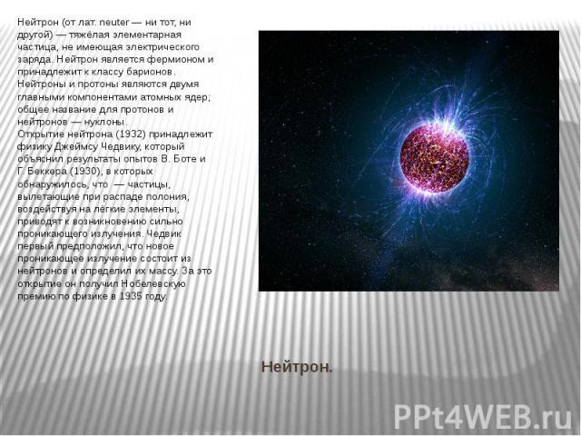 Нейтрон. Нейтрон (от лат. neuter — ни тот, ни другой) — тяжёлая элементарная частица, не имеющая электрического заряда. Нейтрон является фермионом и принадлежит к классу барионов. Нейтроны и протоны являются двумя главными компонентами атомных ядер;…