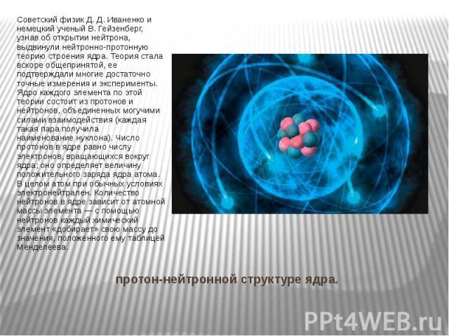 протон-нейтронной структуре ядра. Советский физик Д. Д. Иваненко и немецкий ученый В. Гейзенберг, узнав об открытии нейтрона, выдвинулинейтронно-протонную теорию строения ядра. Теория стала вскоре общепринятой, ее подтверждали многие достаточн…