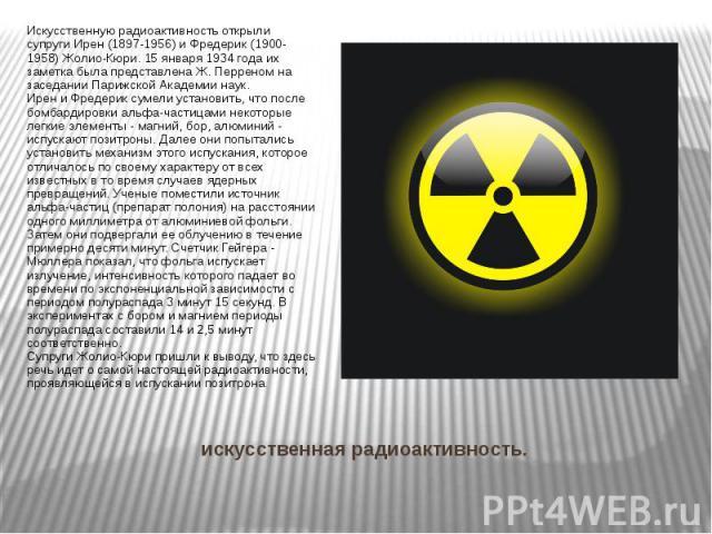 искусственная радиоактивность. Искусственную радиоактивностьоткрыли супругиИрен (1897-1956) и Фредерик (1900- 1958) Жолио-Кюри. 15 января 1934 года их заметка была представлена Ж. Перреном на заседании Парижской Академии наук. Ирен и Фре…