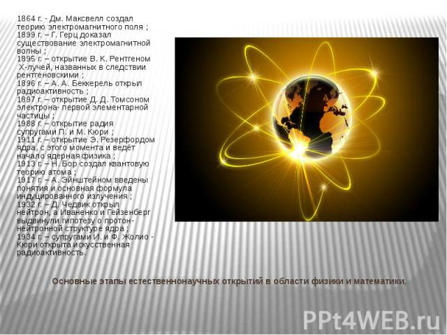 Основные этапы естественнонаучных открытий в области физики и математики. 1864 г. - Дм. Максвелл создал теорию электромагнитного поля ; 1899 г. – Г. Герц доказал существование электромагнитной волны ; 1895 г. – открытие В. К. Рентгеном Х-лучей, назв…