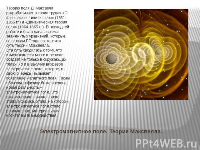 Электромагнитное поле. Теория Максвелла. Теорию поля Д. Максвелл разрабатывает в своих трудах «О физических линиях силы» (1861-1865 гг.) и «Динамическая теория поля» (1864-1865 гг.). В последней работе и была дана система знаменитых уравнений, котор…