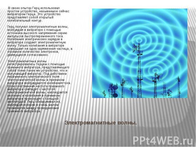 Электромагнитные волны. В своих опытах Герц использовал простое устройство, называемое сейчас вибратором Герца. Это устройство представляет собой открытый колебательный контур. Герц получал электромагнитные волны, возбуждая в вибраторе с помощью ист…