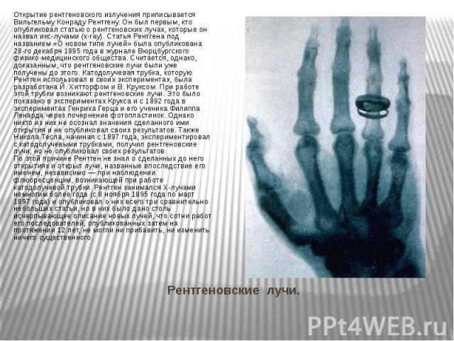 Рентгеновские лучи. Открытие рентгеновского излучения приписывается Вильгельму Конраду Рентгену. Он был первым, кто опубликовал статью о рентгеновских лучах, которые он назвал икс-лучами (x-ray). Статья Рентгена под названием «О новом типе лучей» бы…