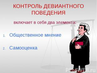 КОНТРОЛЬ ДЕВИАНТНОГО ПОВЕДЕНИЯ включает в себя два элемента: Общественное мнение