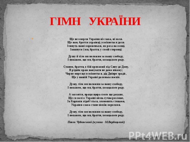 ГІМН УКРАЇНИЩе не вмерли України ні слава, ні воля.Ще нам, браття українці, усміхнеться доля.Згинуть наші вороженьки, як роса на сонці,Запануєм і ми, браття, у своїй сторонці.Душу й тіло ми положим за нашу свободу,І покажем, що ми, браття, козацьког…