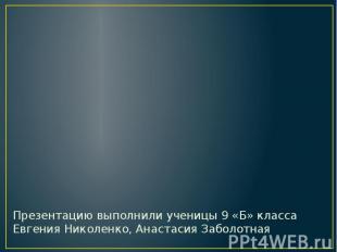 Презентацию выполнили ученицы 9 «Б» класса Евгения Николенко, Анастасия Заболотн