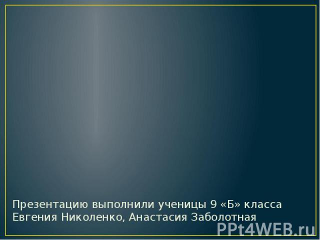 Презентацию выполнили ученицы 9 «Б» класса Евгения Николенко, Анастасия Заболотная