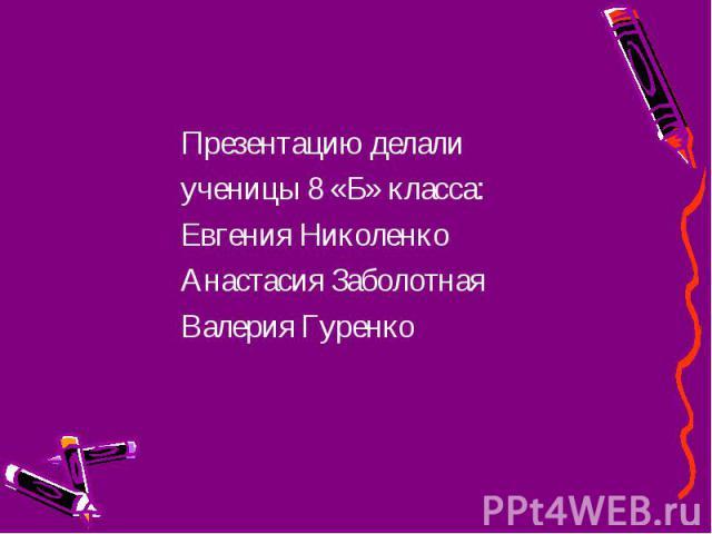 Презентацию делали Презентацию делали ученицы 8 «Б» класса: Евгения Николенко Анастасия Заболотная Валерия Гуренко