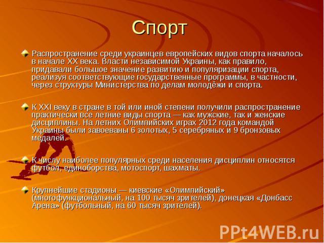 Распространение среди украинцев европейских видов спорта началось в начале XX века. Власти независимой Украины, как правило, придавали большое значение развитию и популяризации спорта, реализуя соответствующие государственные программы, в частности,…