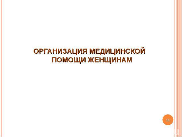 ОРГАНИЗАЦИЯ МЕДИЦИНСКОЙ ПОМОЩИ ЖЕНЩИНАМ ОРГАНИЗАЦИЯ МЕДИЦИНСКОЙ ПОМОЩИ ЖЕНЩИНАМ