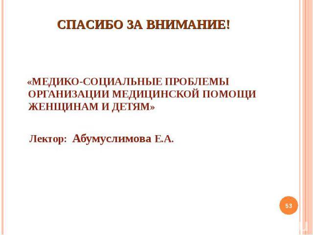 «МЕДИКО-СОЦИАЛЬНЫЕ ПРОБЛЕМЫ ОРГАНИЗАЦИИ МЕДИЦИНСКОЙ ПОМОЩИ ЖЕНЩИНАМ И ДЕТЯМ» «МЕДИКО-СОЦИАЛЬНЫЕ ПРОБЛЕМЫ ОРГАНИЗАЦИИ МЕДИЦИНСКОЙ ПОМОЩИ ЖЕНЩИНАМ И ДЕТЯМ» Лектор: Абумуслимова Е.А.