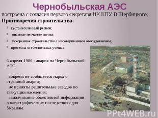 Чернобыльская АЭС густонаселенный регион; опасные песчаные почвы; ускоренное стр